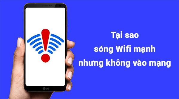 Tại sao sóng Wifi mạnh nhưng không vào mạng